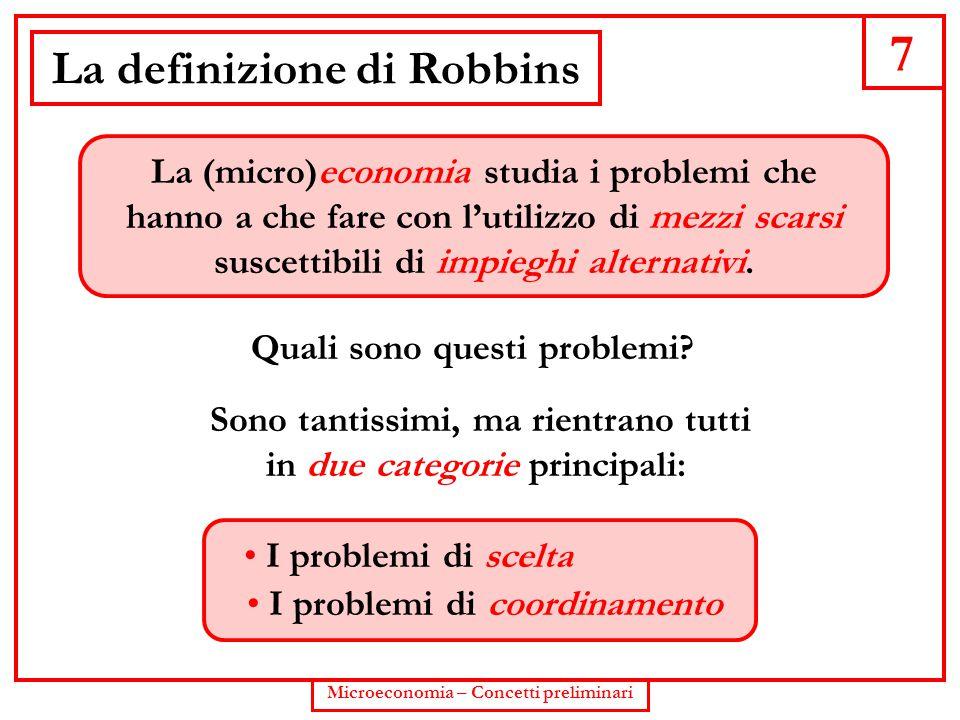 7 Microeconomia – Concetti preliminari La definizione di Robbins La (micro)economia studia i problemi che hanno a che fare con l'utilizzo di mezzi sca