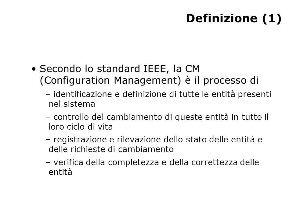 Definizione (1) Secondo lo standard IEEE, la CM (Configuration Management) è il processo di – identificazione e definizione di tutte le entità presenti nel sistema – controllo del cambiamento di queste entità in tutto il loro ciclo di vita – registrazione e rilevazione dello stato delle entità e delle richieste di cambiamento – verifica della completezza e della correttezza delle entità
