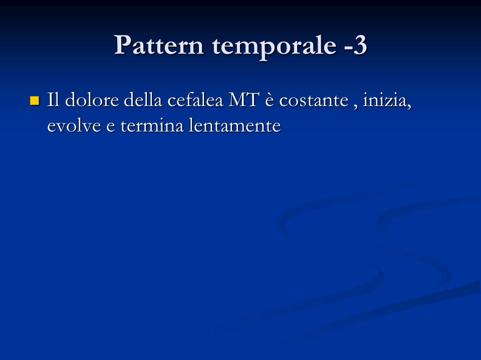 Pattern temporale -3 Il dolore della cefalea MT è costante, inizia, evolve e termina lentamente Il dolore della cefalea MT è costante, inizia, evolve