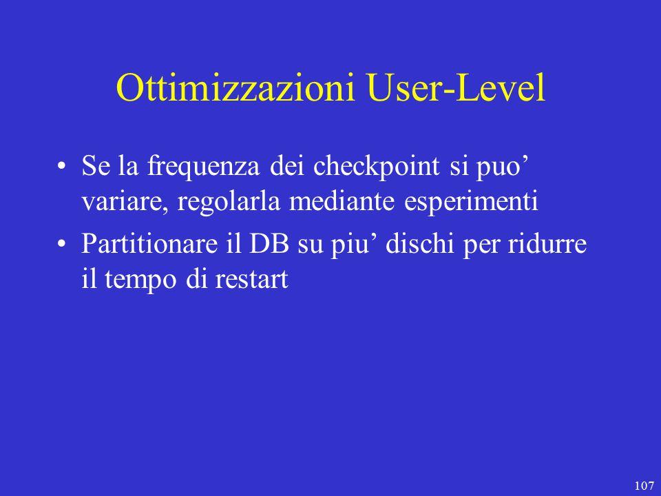 107 Ottimizzazioni User-Level Se la frequenza dei checkpoint si puo' variare, regolarla mediante esperimenti Partitionare il DB su piu' dischi per ridurre il tempo di restart