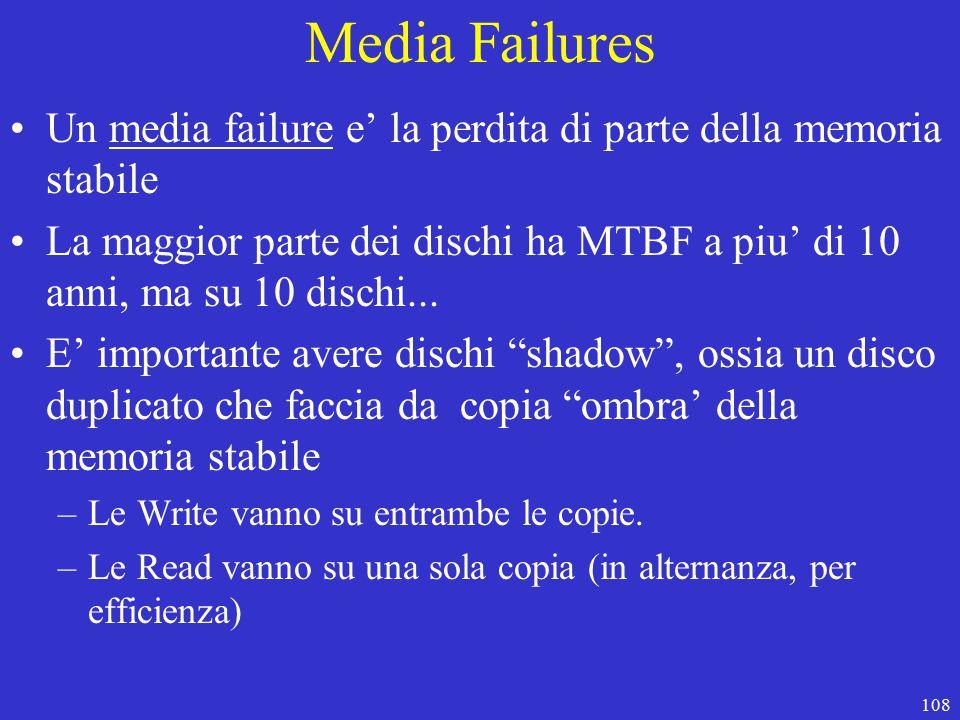 108 Media Failures Un media failure e' la perdita di parte della memoria stabile La maggior parte dei dischi ha MTBF a piu' di 10 anni, ma su 10 dischi...