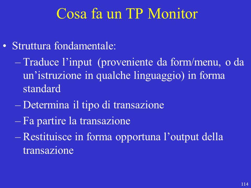114 Cosa fa un TP Monitor Struttura fondamentale: –Traduce l'input (proveniente da form/menu, o da un'istruzione in qualche linguaggio) in forma standard –Determina il tipo di transazione –Fa partire la transazione –Restituisce in forma opportuna l'output della transazione