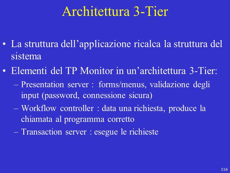 116 Architettura 3-Tier La struttura dell'applicazione ricalca la struttura del sistema Elementi del TP Monitor in un'architettura 3-Tier: –Presentation server : forms/menus, validazione degli input (password, connessione sicura) –Workflow controller : data una richiesta, produce la chiamata al programma corretto –Transaction server : esegue le richieste