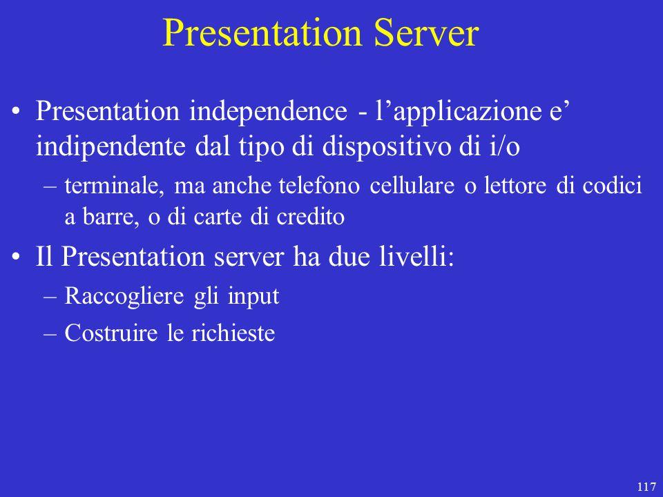 117 Presentation Server Presentation independence - l'applicazione e' indipendente dal tipo di dispositivo di i/o –terminale, ma anche telefono cellulare o lettore di codici a barre, o di carte di credito Il Presentation server ha due livelli: –Raccogliere gli input –Costruire le richieste