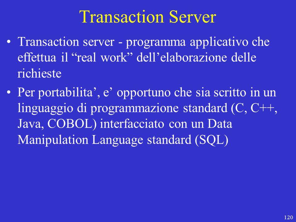 120 Transaction Server Transaction server - programma applicativo che effettua il real work dell'elaborazione delle richieste Per portabilita', e' opportuno che sia scritto in un linguaggio di programmazione standard (C, C++, Java, COBOL) interfacciato con un Data Manipulation Language standard (SQL)