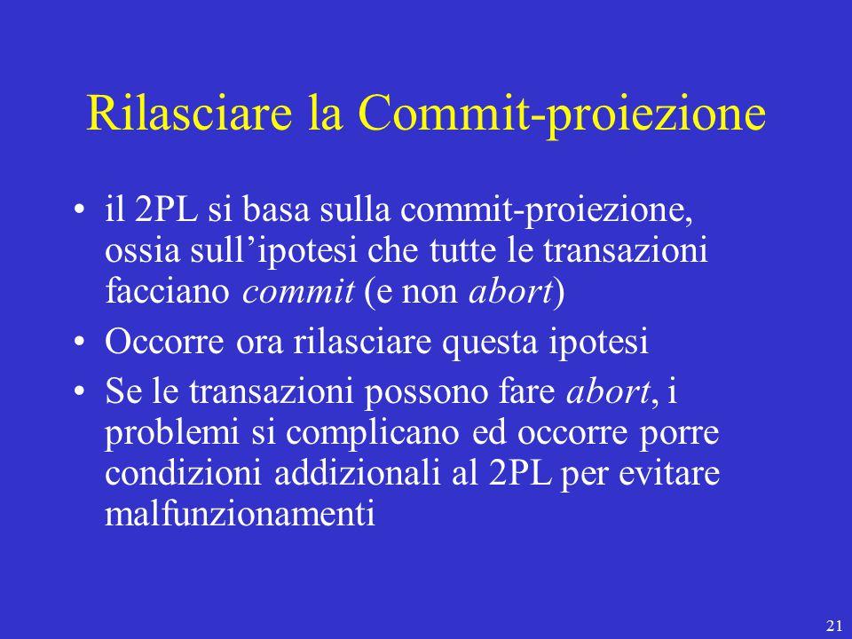 21 Rilasciare la Commit-proiezione il 2PL si basa sulla commit-proiezione, ossia sull'ipotesi che tutte le transazioni facciano commit (e non abort) Occorre ora rilasciare questa ipotesi Se le transazioni possono fare abort, i problemi si complicano ed occorre porre condizioni addizionali al 2PL per evitare malfunzionamenti