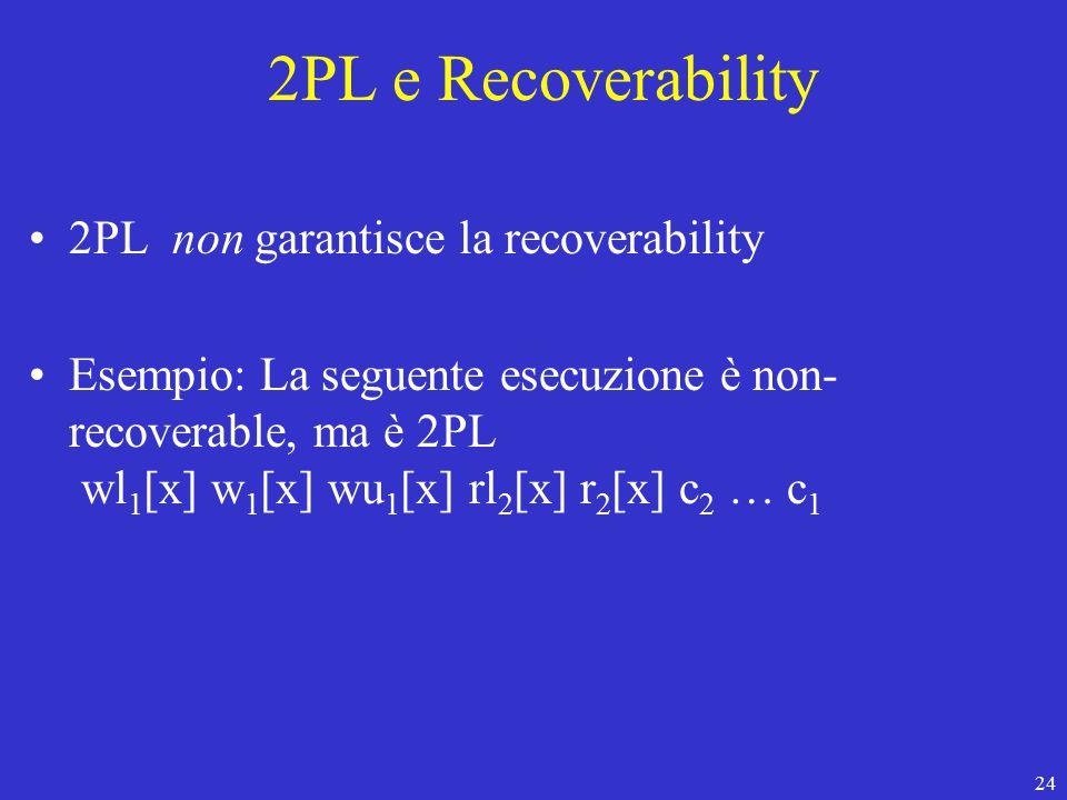 24 2PL e Recoverability 2PL non garantisce la recoverability Esempio: La seguente esecuzione è non- recoverable, ma è 2PL wl 1 [x] w 1 [x] wu 1 [x] rl 2 [x] r 2 [x] c 2 … c 1