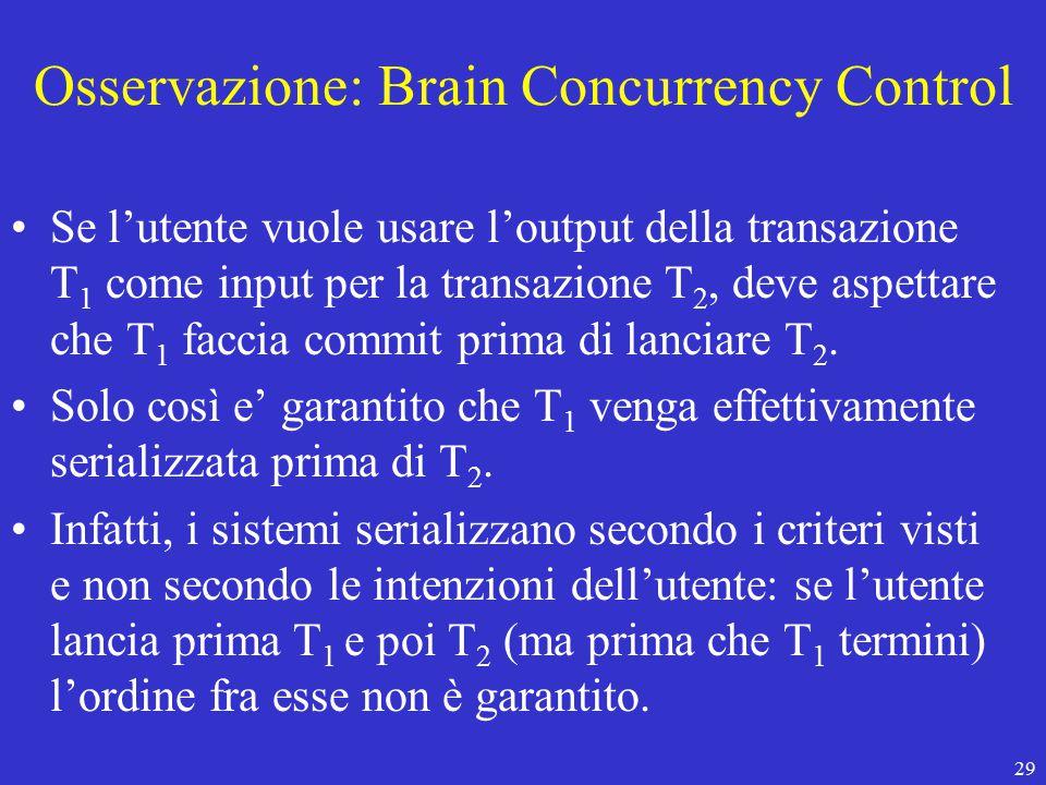 29 Osservazione: Brain Concurrency Control Se l'utente vuole usare l'output della transazione T 1 come input per la transazione T 2, deve aspettare che T 1 faccia commit prima di lanciare T 2.