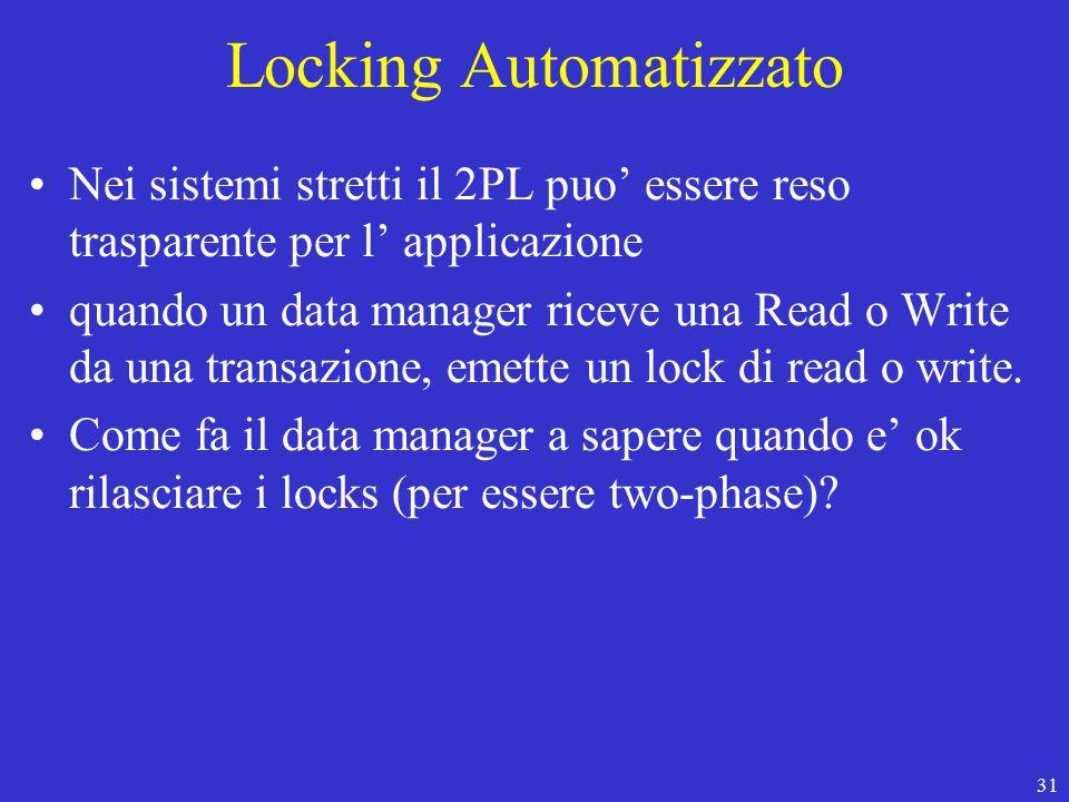 31 Locking Automatizzato Nei sistemi stretti il 2PL puo' essere reso trasparente per l' applicazione quando un data manager riceve una Read o Write da una transazione, emette un lock di read o write.
