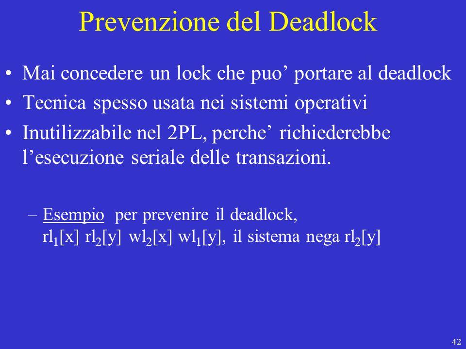 42 Prevenzione del Deadlock Mai concedere un lock che puo' portare al deadlock Tecnica spesso usata nei sistemi operativi Inutilizzabile nel 2PL, perche' richiederebbe l'esecuzione seriale delle transazioni.