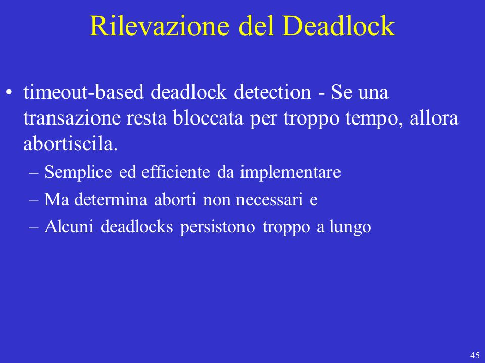 45 Rilevazione del Deadlock timeout-based deadlock detection - Se una transazione resta bloccata per troppo tempo, allora abortiscila.