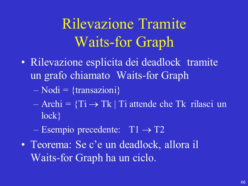 46 Rilevazione Tramite Waits-for Graph Rilevazione esplicita dei deadlock tramite un grafo chiamato Waits-for Graph –Nodi = {transazioni} –Archi = {Ti  Tk | Ti attende che Tk rilasci un lock} –Esempio precedente: T1  T2 Teorema: Se c'e un deadlock, allora il Waits-for Graph ha un ciclo.