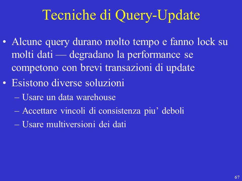 67 Tecniche di Query-Update Alcune query durano molto tempo e fanno lock su molti dati — degradano la performance se competono con brevi transazioni di update Esistono diverse soluzioni –Usare un data warehouse –Accettare vincoli di consistenza piu' deboli –Usare multiversioni dei dati