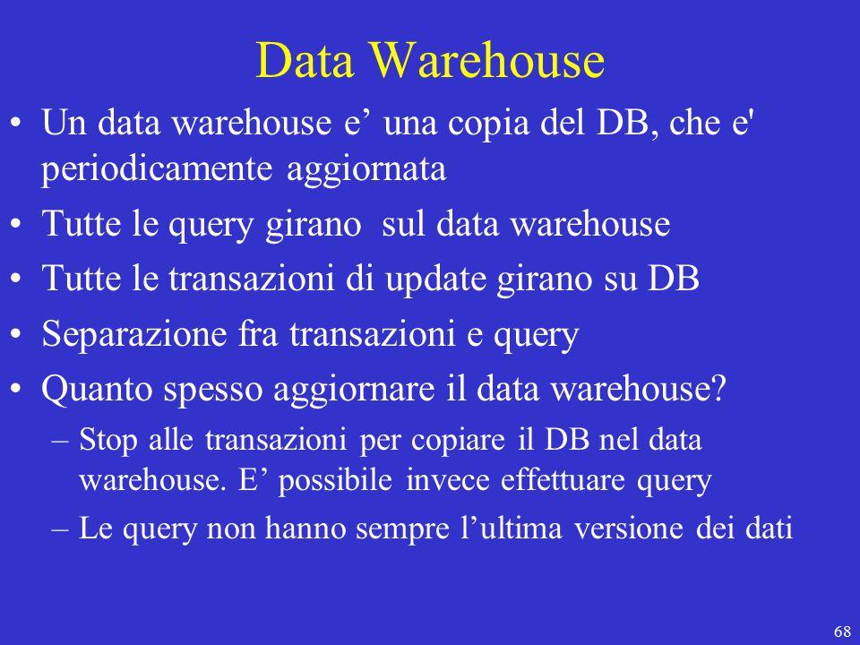 68 Data Warehouse Un data warehouse e' una copia del DB, che e periodicamente aggiornata Tutte le query girano sul data warehouse Tutte le transazioni di update girano su DB Separazione fra transazioni e query Quanto spesso aggiornare il data warehouse.