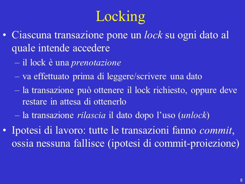 8 Locking Ciascuna transazione pone un lock su ogni dato al quale intende accedere –il lock è una prenotazione –va effettuato prima di leggere/scrivere una dato –la transazione può ottenere il lock richiesto, oppure deve restare in attesa di ottenerlo –la transazione rilascia il dato dopo l'uso (unlock) Ipotesi di lavoro: tutte le transazioni fanno commit, ossia nessuna fallisce (ipotesi di commit-proiezione)