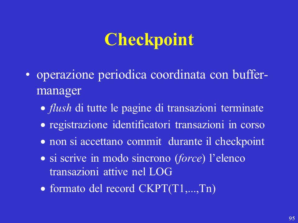95 Checkpoint operazione periodica coordinata con buffer- manager  flush di tutte le pagine di transazioni terminate  registrazione identificatori transazioni in corso  non si accettano commit durante il checkpoint  si scrive in modo sincrono (force) l'elenco transazioni attive nel LOG  formato del record CKPT(T1,...,Tn)