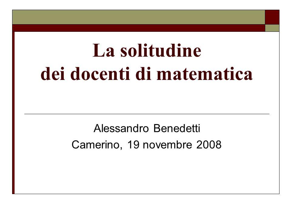 La solitudine dei docenti di matematica Alessandro Benedetti Camerino, 19 novembre 2008