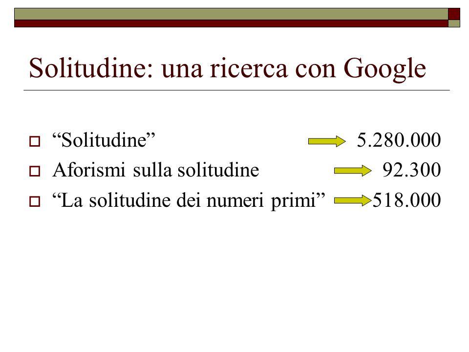 "Solitudine: una ricerca con Google  ""Solitudine"" 5.280.000  Aforismi sulla solitudine 92.300  ""La solitudine dei numeri primi"" 518.000"