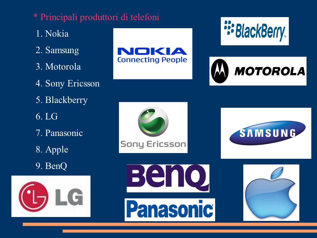 * Principali produttori di telefoni 1. Nokia 2. Samsung 3. Motorola 4. Sony Ericsson 5. Blackberry 6. LG 7. Panasonic 8. Apple 9. BenQ