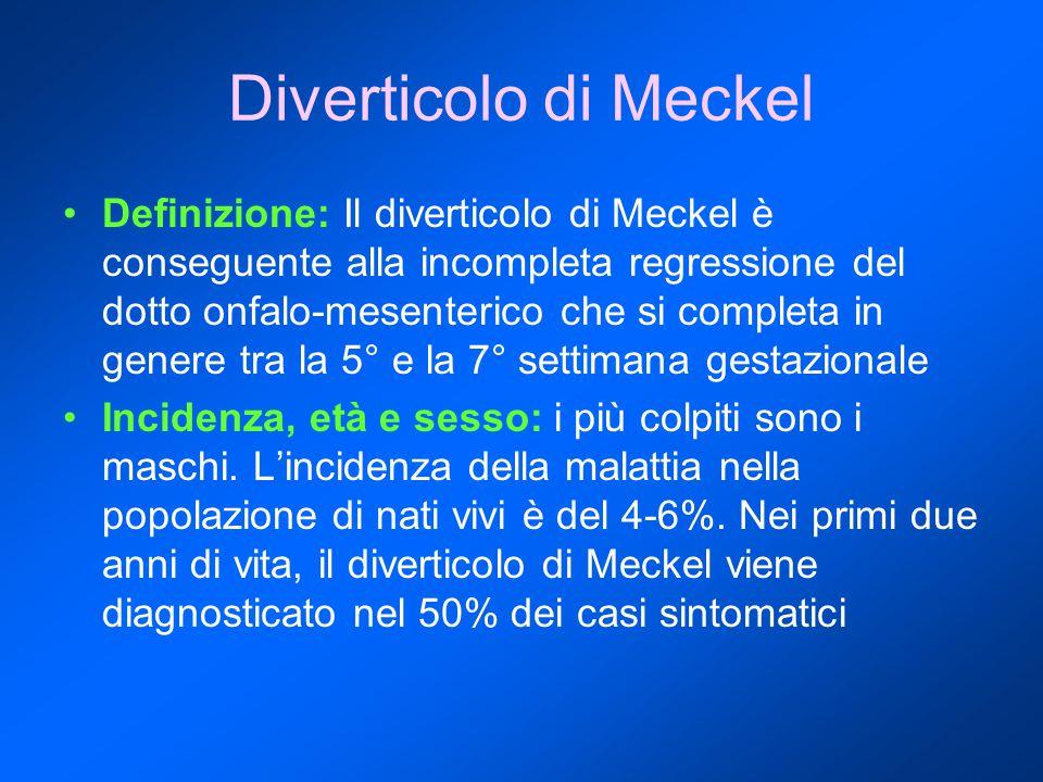 Diverticolo di Meckel Definizione: Il diverticolo di Meckel è conseguente alla incompleta regressione del dotto onfalo-mesenterico che si completa in genere tra la 5° e la 7° settimana gestazionale Incidenza, età e sesso: i più colpiti sono i maschi.