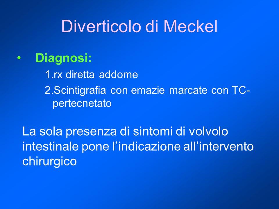 Diverticolo di Meckel Diagnosi: 1.rx diretta addome 2.Scintigrafia con emazie marcate con TC- pertecnetato La sola presenza di sintomi di volvolo intestinale pone l'indicazione all'intervento chirurgico