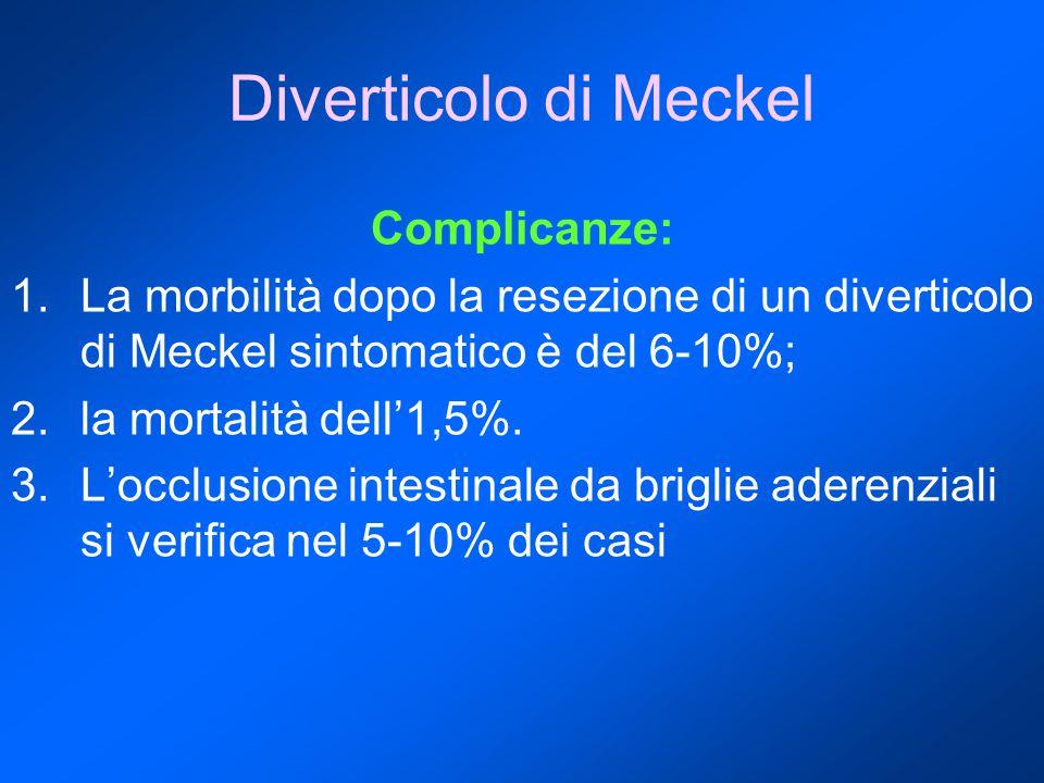 Diverticolo di Meckel Complicanze: 1.La morbilità dopo la resezione di un diverticolo di Meckel sintomatico è del 6-10%; 2.la mortalità dell'1,5%.