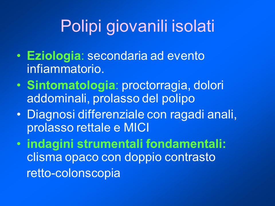 Polipi giovanili isolati Eziologia: secondaria ad evento infiammatorio. Sintomatologia: proctorragia, dolori addominali, prolasso del polipo Diagnosi