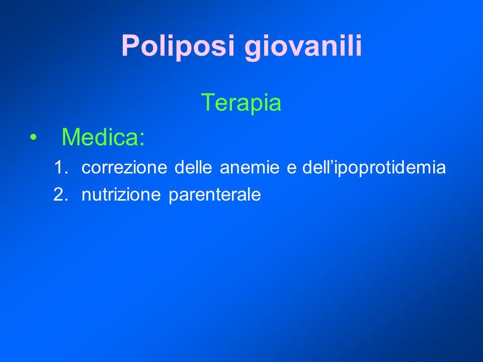 Poliposi giovanili Terapia Medica: 1.correzione delle anemie e dell'ipoprotidemia 2.nutrizione parenterale