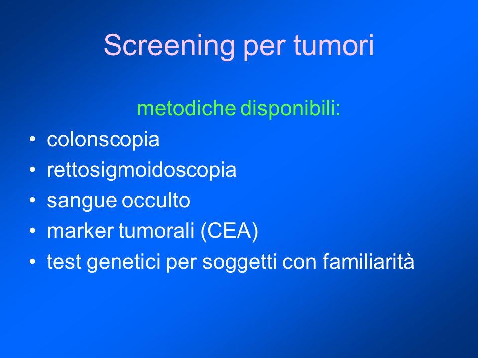 Screening per tumori metodiche disponibili: colonscopia rettosigmoidoscopia sangue occulto marker tumorali (CEA) test genetici per soggetti con famili