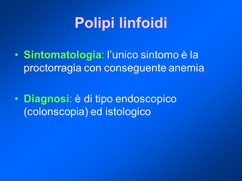 Polipi linfoidi Sintomatologia: l'unico sintomo è la proctorragia con conseguente anemia Diagnosi: è di tipo endoscopico (colonscopia) ed istologico