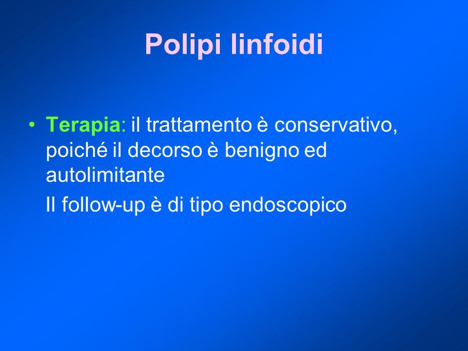 Polipi linfoidi Terapia: il trattamento è conservativo, poiché il decorso è benigno ed autolimitante Il follow-up è di tipo endoscopico