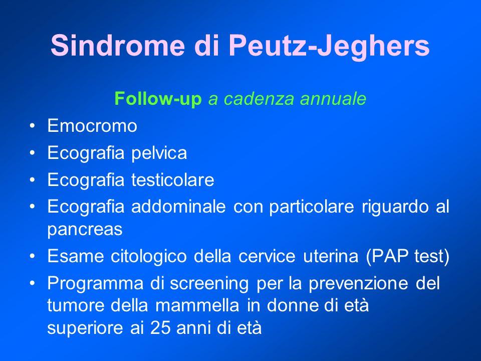 Sindrome di Peutz-Jeghers Follow-up a cadenza annuale Emocromo Ecografia pelvica Ecografia testicolare Ecografia addominale con particolare riguardo al pancreas Esame citologico della cervice uterina (PAP test) Programma di screening per la prevenzione del tumore della mammella in donne di età superiore ai 25 anni di età