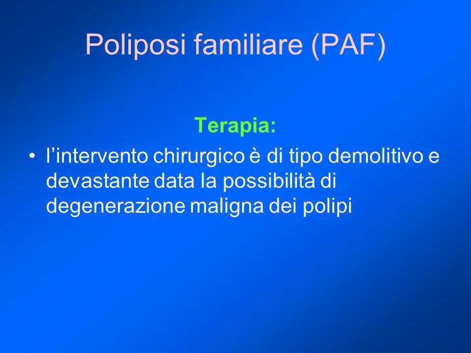 Poliposi familiare (PAF) Terapia: l'intervento chirurgico è di tipo demolitivo e devastante data la possibilità di degenerazione maligna dei polipi