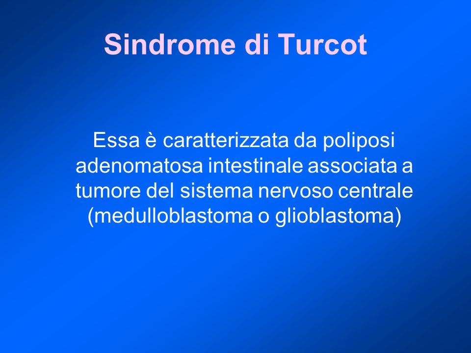 Sindrome di Turcot Essa è caratterizzata da poliposi adenomatosa intestinale associata a tumore del sistema nervoso centrale (medulloblastoma o gliobl