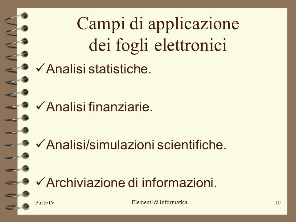 Parte IV Elementi di Informatica 10 Campi di applicazione dei fogli elettronici Analisi statistiche. Analisi finanziarie. Analisi/simulazioni scientif