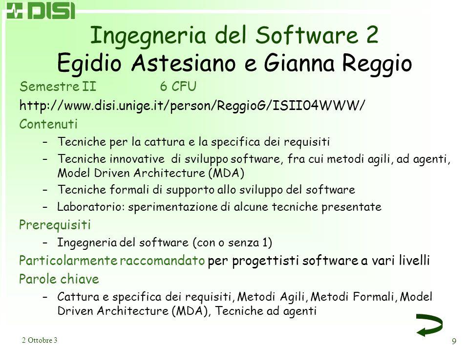 2 Ottobre 3 9 Ingegneria del Software 2 Egidio Astesiano e Gianna Reggio Semestre II6 CFU http://www.disi.unige.it/person/ReggioG/ISII04WWW/ Contenuti –Tecniche per la cattura e la specifica dei requisiti –Tecniche innovative di sviluppo software, fra cui metodi agili, ad agenti, Model Driven Architecture (MDA) –Tecniche formali di supporto allo sviluppo del software –Laboratorio: sperimentazione di alcune tecniche presentate Prerequisiti –Ingegneria del software (con o senza 1) Particolarmente raccomandato per progettisti software a vari livelli Parole chiave –Cattura e specifica dei requisiti, Metodi Agili, Metodi Formali, Model Driven Architecture (MDA), Tecniche ad agenti