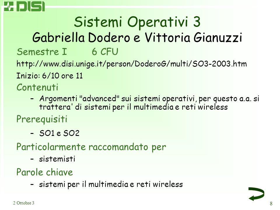 2 Ottobre 3 8 Sistemi Operativi 3 Gabriella Dodero e Vittoria Gianuzzi Semestre I 6 CFU http://www.disi.unige.it/person/DoderoG/multi/SO3-2003.htm Inizio: 6/10 ore 11 Contenuti –Argomenti advanced sui sistemi operativi, per questo a.a.