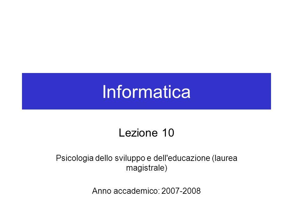 Informatica Lezione 10 Psicologia dello sviluppo e dell educazione (laurea magistrale) Anno accademico: 2007-2008