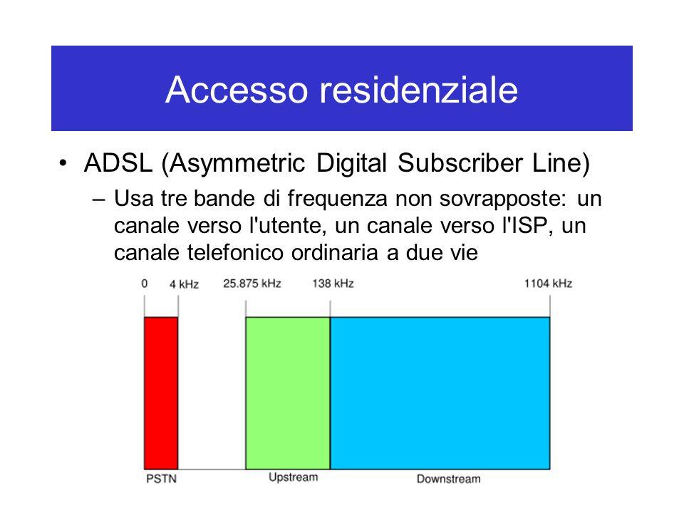 Accesso residenziale ADSL (Asymmetric Digital Subscriber Line) –Usa tre bande di frequenza non sovrapposte: un canale verso l utente, un canale verso l ISP, un canale telefonico ordinaria a due vie