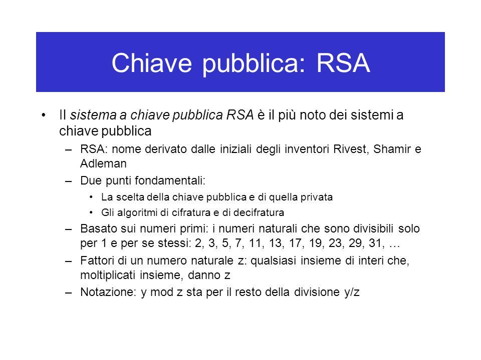 Chiave pubblica: RSA Il sistema a chiave pubblica RSA è il più noto dei sistemi a chiave pubblica –RSA: nome derivato dalle iniziali degli inventori Rivest, Shamir e Adleman –Due punti fondamentali: La scelta della chiave pubblica e di quella privata Gli algoritmi di cifratura e di decifratura –Basato sui numeri primi: i numeri naturali che sono divisibili solo per 1 e per se stessi: 2, 3, 5, 7, 11, 13, 17, 19, 23, 29, 31, … –Fattori di un numero naturale z: qualsiasi insieme di interi che, moltiplicati insieme, danno z –Notazione: y mod z sta per il resto della divisione y/z
