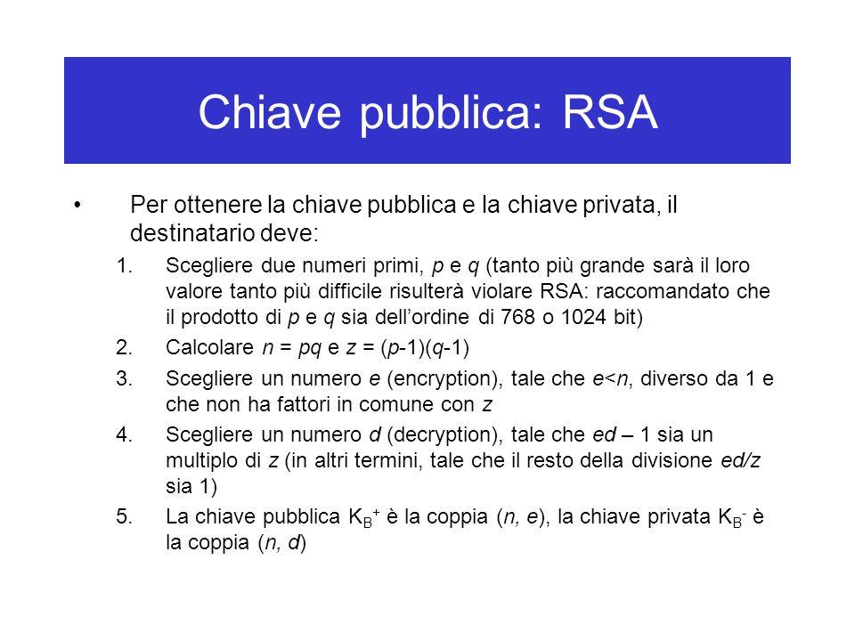 Chiave pubblica: RSA Per ottenere la chiave pubblica e la chiave privata, il destinatario deve: 1.Scegliere due numeri primi, p e q (tanto più grande sarà il loro valore tanto più difficile risulterà violare RSA: raccomandato che il prodotto di p e q sia dell'ordine di 768 o 1024 bit) 2.Calcolare n = pq e z = (p-1)(q-1) 3.Scegliere un numero e (encryption), tale che e<n, diverso da 1 e che non ha fattori in comune con z 4.Scegliere un numero d (decryption), tale che ed – 1 sia un multiplo di z (in altri termini, tale che il resto della divisione ed/z sia 1) 5.La chiave pubblica K B + è la coppia (n, e), la chiave privata K B - è la coppia (n, d)