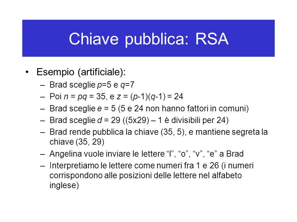 Chiave pubblica: RSA Esempio (artificiale): –Brad sceglie p=5 e q=7 –Poi n = pq = 35, e z = (p-1)(q-1) = 24 –Brad sceglie e = 5 (5 e 24 non hanno fattori in comuni) –Brad sceglie d = 29 ((5x29) – 1 è divisibili per 24) –Brad rende pubblica la chiave (35, 5), e mantiene segreta la chiave (35, 29) –Angelina vuole inviare le lettere l , o , v , e a Brad –Interpretiamo le lettere come numeri fra 1 e 26 (i numeri corrispondono alle posizioni delle lettere nel alfabeto inglese)
