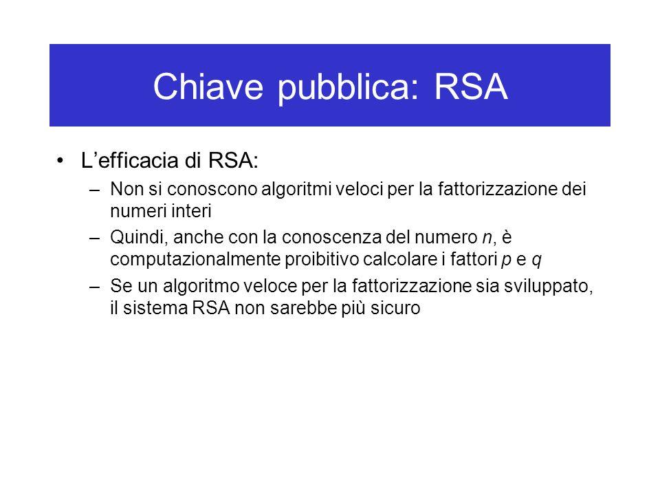 Chiave pubblica: RSA L'efficacia di RSA: –Non si conoscono algoritmi veloci per la fattorizzazione dei numeri interi –Quindi, anche con la conoscenza del numero n, è computazionalmente proibitivo calcolare i fattori p e q –Se un algoritmo veloce per la fattorizzazione sia sviluppato, il sistema RSA non sarebbe più sicuro