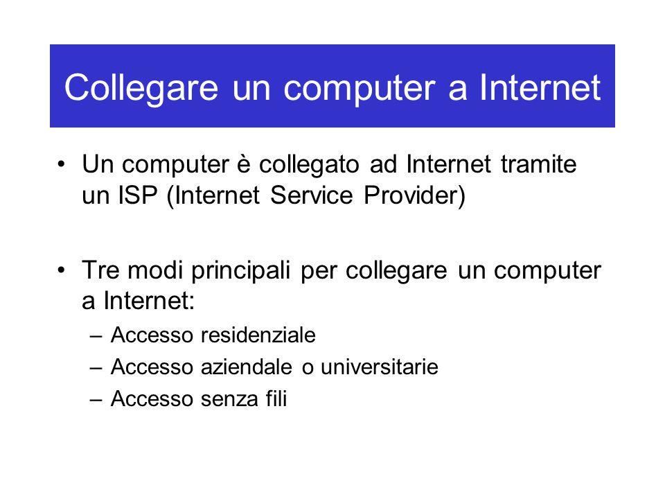 Collegare un computer a Internet Un computer è collegato ad Internet tramite un ISP (Internet Service Provider) Tre modi principali per collegare un computer a Internet: –Accesso residenziale –Accesso aziendale o universitarie –Accesso senza fili