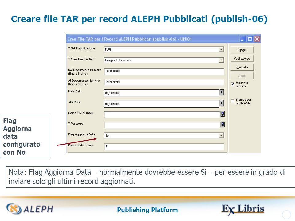 Publishing Platform Creare file TAR per record ALEPH Pubblicati (publish-06) Nota: Flag Aggiorna Data – normalmente dovrebbe essere Si – per essere in grado di inviare solo gli ultimi record aggiornati.