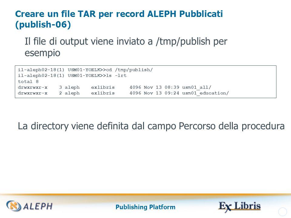 Publishing Platform Creare un file TAR per record ALEPH Pubblicati (publish-06) Il file di output viene inviato a /tmp/publish per esempio La directory viene definita dal campo Percorso della procedura il-aleph02-18(1) USM01-YOELK>>cd /tmp/publish/ il-aleph02-18(1) USM01-YOELK>>ls -lrt total 8 drwxrwxr-x 3 aleph exlibris 4096 Nov 13 08:39 usm01_all/ drwxrwxr-x 2 aleph exlibris 4096 Nov 13 09:24 usm01_education/