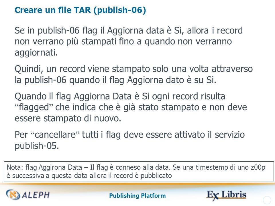 Publishing Platform Creare un file TAR (publish-06) Se in publish-06 flag il Aggiorna data è Si, allora i record non verrano più stampati fino a quando non verranno aggiornati.