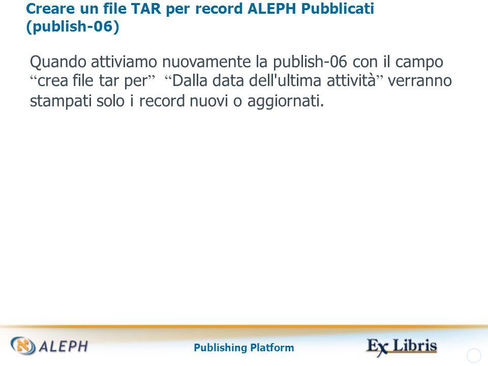 Publishing Platform Creare un file TAR per record ALEPH Pubblicati (publish-06) Quando attiviamo nuovamente la publish-06 con il campo crea file tar per Dalla data dell ultima attività verranno stampati solo i record nuovi o aggiornati.