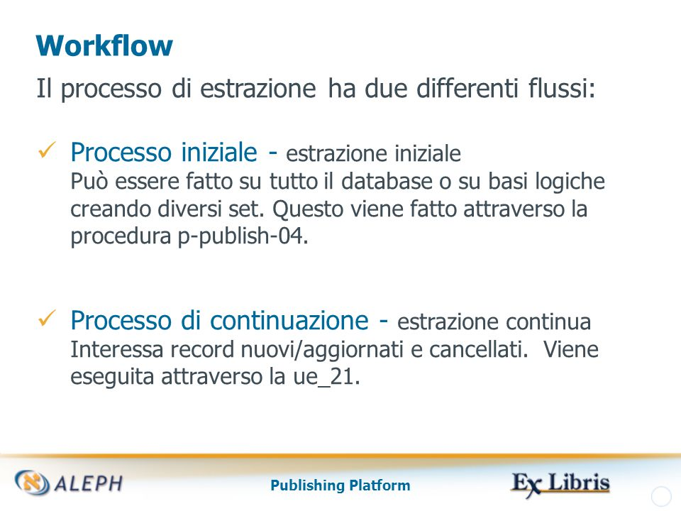 Publishing Platform Workflow Il processo di estrazione ha due differenti flussi: Processo iniziale - estrazione iniziale Può essere fatto su tutto il database o su basi logiche creando diversi set.