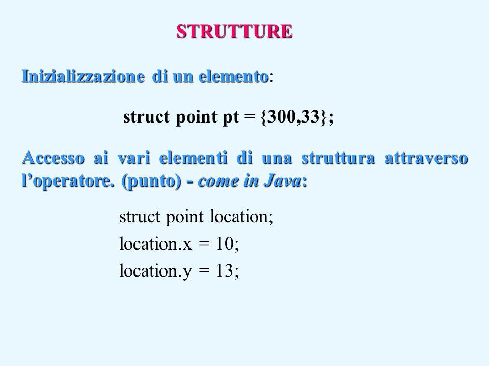 STRUTTURE Inizializzazione di un elemento: struct point pt = {300,33}; Accesso ai vari elementi di una struttura attraverso l'operatore. (punto) - com